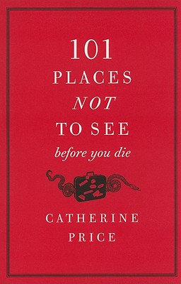 101 Places Not to See Before You Die By Price, Catherine
